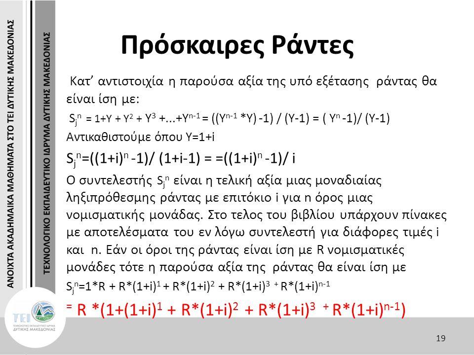 Πρόσκαιρες Ράντες Κατ' αντιστοιχία η παρούσα αξία της υπό εξέτασης ράντας θα είναι ίση με: S j n = 1+Υ + Υ 2 + Υ 3 +...+Υ n-1 = ((Υ n-1 *Υ) -1) / (Y-1) = ( Υ n -1)/ (Y-1) Αντικαθιστούμε όπου Y=1+i S j n =((1+i) n -1)/ (1+i-1) = =((1+i) n -1)/ i Ο συντελεστής S j n είναι η τελική αξία μιας μοναδιαίας ληξιπρόθεσμης ράντας με επιτόκιο i για n όρος μιας νομισματικής μονάδας.