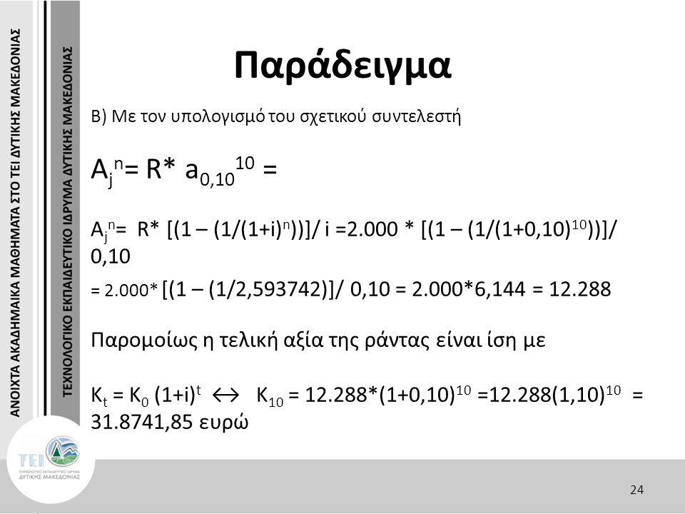 Παράδειγμα Β) Με τον υπολογισμό του σχετικού συντελεστή Α j n = R* a 0,10 10 = A j n = R* [(1 – (1/(1+i) n ))]/ i =2.000 * [(1 – (1/(1+0,10) 10 ))]/ 0,10 = 2.000* [(1 – (1/2,593742)]/ 0,10 = 2.000*6,144 = 12.288 Παρομοίως η τελική αξία της ράντας είναι ίση με Κ t = K 0 (1+i) t ↔ K 10 = 12.288*(1+0,10) 10 =12.288(1,10) 10 = 31.8741,85 ευρώ 24