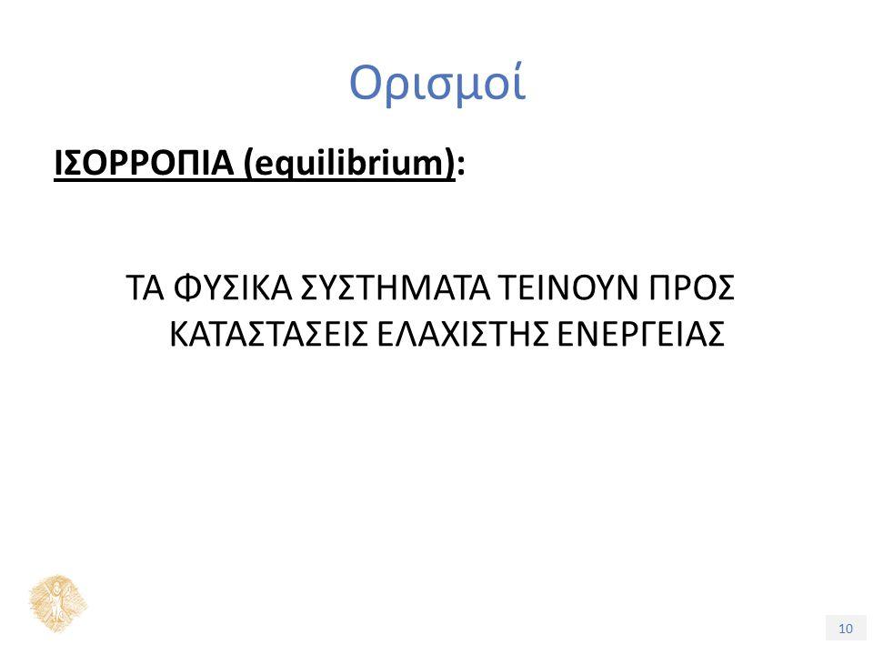 10 Ορισμοί ΙΣΟΡΡΟΠΙΑ (equilibrium): ΤΑ ΦΥΣΙΚΑ ΣΥΣΤΗΜΑΤΑ ΤΕΙΝΟΥΝ ΠΡΟΣ ΚΑΤΑΣΤΑΣΕΙΣ ΕΛΑΧΙΣΤΗΣ ΕΝΕΡΓΕΙΑΣ
