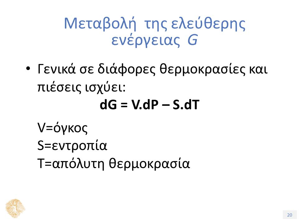 20 Γενικά σε διάφορες θερμοκρασίες και πιέσεις ισχύει: dG = V.dP – S.dT V=όγκος S=εντροπία T=απόλυτη θερμοκρασία Μεταβολή της ελεύθερης ενέργειας G