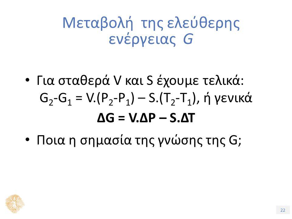 22 Για σταθερά V και S έχουμε τελικά: G 2 -G 1 = V.(P 2 -Ρ 1 ) – S.(T 2 -Τ 1 ), ή γενικά ΔG = V.ΔP – S.ΔΤ Ποια η σημασία της γνώσης της G; Μεταβολή της ελεύθερης ενέργειας G