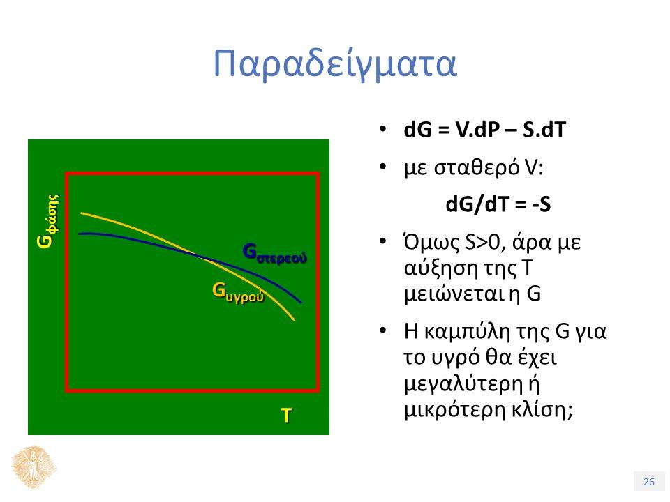 26 dG = V.dP – S.dT με σταθερό V: dG/dT = -S Όμως S>0, άρα με αύξηση της Τ μειώνεται η G Η καμπύλη της G για το υγρό θα έχει μεγαλύτερη ή μικρότερη κλίση; G φάσης Τ G υγρού G στερεού Παραδείγματα