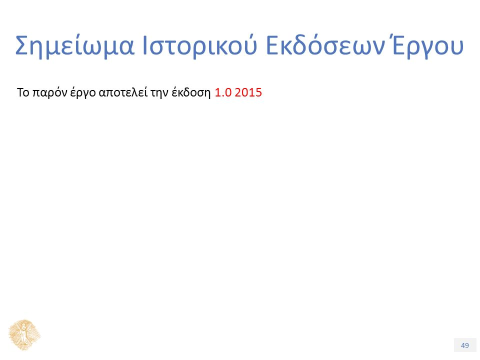 49 Σημείωμα Ιστορικού Εκδόσεων Έργου Το παρόν έργο αποτελεί την έκδοση 1.0 2015