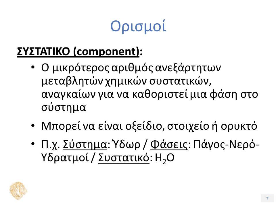 7 Ορισμοί ΣΥΣΤΑΤΙΚΟ (component): Ο μικρότερος αριθμός ανεξάρτητων μεταβλητών χημικών συστατικών, αναγκαίων για να καθοριστεί μια φάση στο σύστημα Μπορεί να είναι οξείδιο, στοιχείο ή ορυκτό Π.χ.