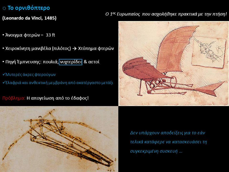 o Το ορνιθόπτερο (Leonardo da Vinci, 1485) Δεν υπάρχουν αποδείξεις για το εάν τελικά κατάφερε να κατασκευάσει τη συγκεκριμένη συσκευή … Ο 1 ος Ευρωπαίος που ασχολήθηκε πρακτικά με την πτήση.
