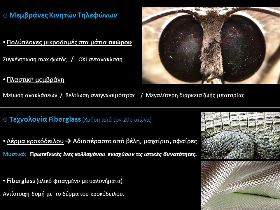 o Μεμβράνες Κινητών Τηλεφώνων o Τεχνολογία Fiberglass (Χρήση από τον 20ο αιώνα) Πολύπλοκες μικροδομές στα μάτια σκώρου Συγκέντρωση max φωτός / OXI αντανάκλαση Πλαστική μεμβράνη Μείωση ανακλάσεων / Βελτίωση αναγνωσιμότητας / Μεγαλύτερη διάρκεια ζωής μπαταρίας Αντίστοιχη δομή με το δέρμα του κροκόδειλου.