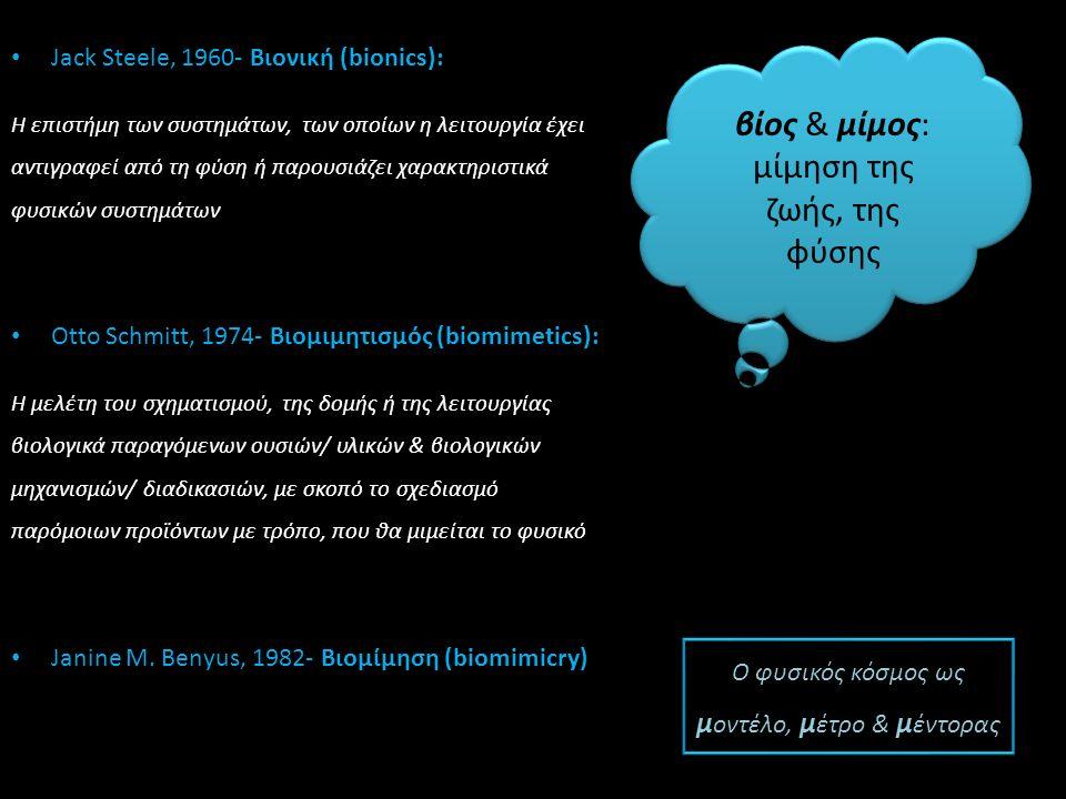 Jack Steele, 1960- Βιονική (bionics): Η επιστήμη των συστημάτων, των οποίων η λειτουργία έχει αντιγραφεί από τη φύση ή παρουσιάζει χαρακτηριστικά φυσικών συστημάτων Otto Schmitt, 1974- Bιομιμητισμός (biomimetics): Η μελέτη του σχηματισμού, της δομής ή της λειτουργίας βιολογικά παραγόμενων ουσιών/ υλικών & βιολογικών μηχανισμών/ διαδικασιών, με σκοπό το σχεδιασμό παρόμοιων προϊόντων με τρόπο, που θα μιμείται το φυσικό Janine M.