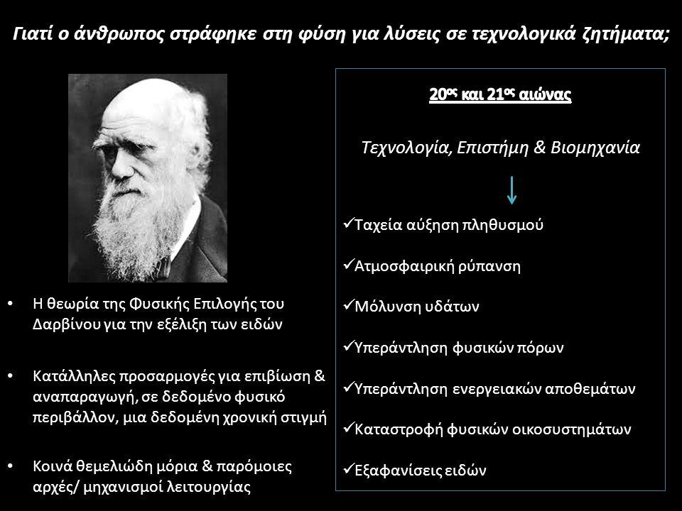 Η θεωρία της Φυσικής Επιλογής του Δαρβίνου για την εξέλιξη των ειδών Κατάλληλες προσαρμογές για επιβίωση & αναπαραγωγή, σε δεδομένο φυσικό περιβάλλον, μια δεδομένη χρονική στιγμή Κοινά θεμελιώδη μόρια & παρόμοιες αρχές/ μηχανισμοί λειτουργίας Γιατί ο άνθρωπος στράφηκε στη φύση για λύσεις σε τεχνολογικά ζητήματα;