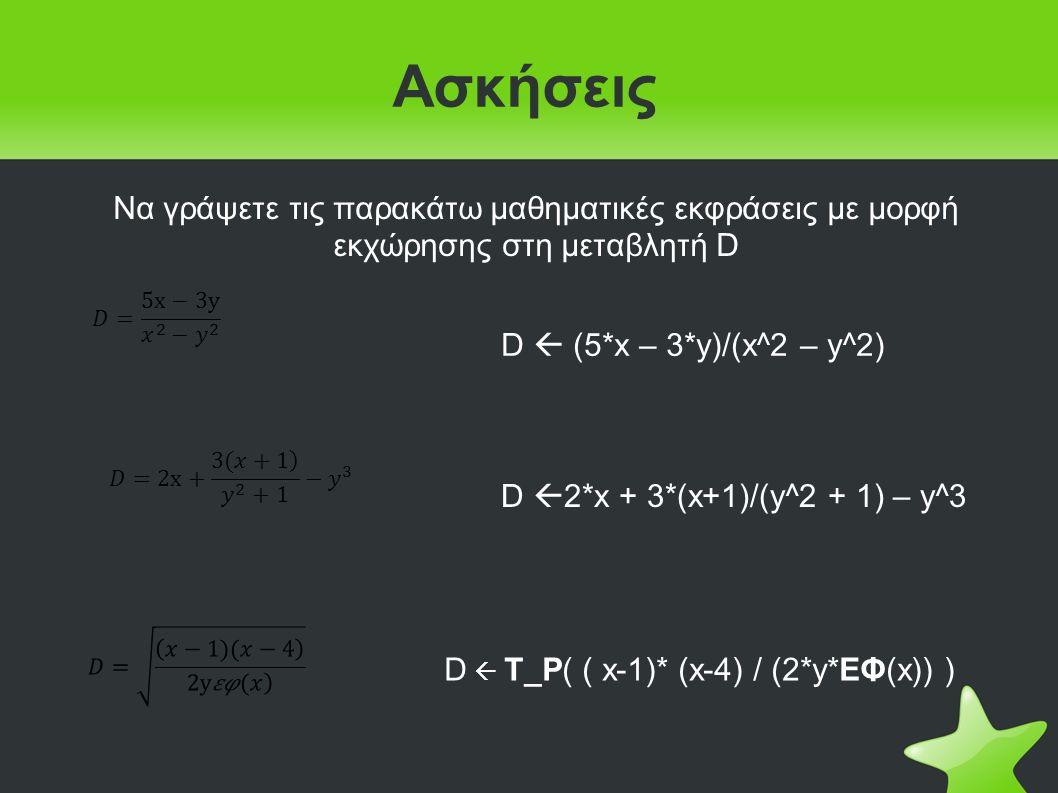 Ασκήσεις Να γράψετε τις παρακάτω μαθηματικές εκφράσεις με μορφή εκχώρησης στη μεταβλητή D D  (5*x – 3*y)/(x^2 – y^2) D  2*x + 3*(x+1)/(y^2 + 1) – y^