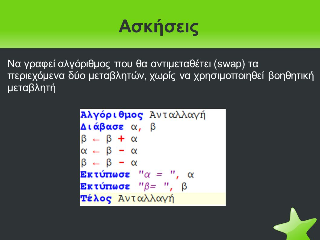 Ασκήσεις Να γραφεί αλγόριθμος που θα αντιμεταθέτει (swap) τα περιεχόμενα δύο μεταβλητών, χωρίς να χρησιμοποιηθεί βοηθητική μεταβλητή