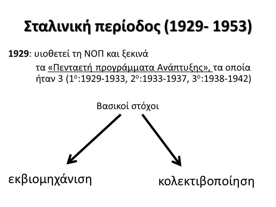 Σταλινική περίοδος (1929- 1953) 1929: υιοθετεί τη ΝΟΠ και ξεκινά τα «Πενταετή προγράμματα Ανάπτυξης», τα οποία ήταν 3 (1 ο :1929-1933, 2 ο :1933-1937, 3 ο :1938-1942) Βασικοί στόχοι εκβιομηχάνιση κολεκτιβοποίηση