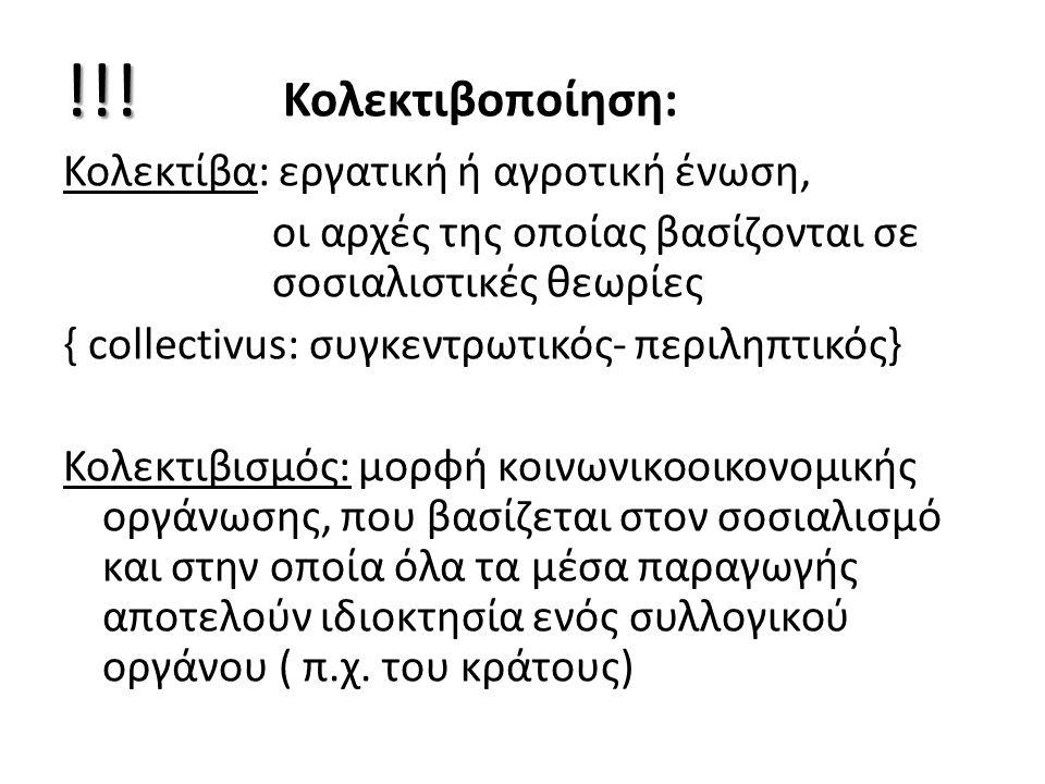 !!! !!! Κολεκτιβοποίηση: Κολεκτίβα: εργατική ή αγροτική ένωση, οι αρχές της οποίας βασίζονται σε σοσιαλιστικές θεωρίες { collectivus: συγκεντρωτικός-
