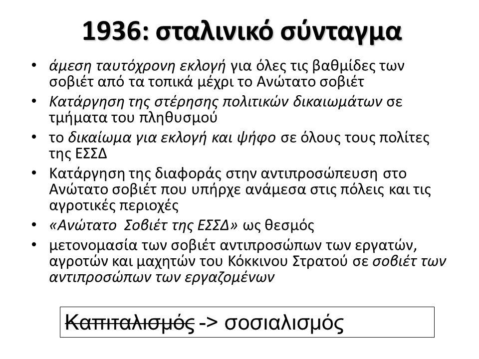1936: σταλινικό σύνταγμα άμεση ταυτόχρονη εκλογή για όλες τις βαθμίδες των σοβιέτ από τα τοπικά μέχρι το Ανώτατο σοβιέτ Κατάργηση της στέρησης πολιτικών δικαιωμάτων σε τμήματα του πληθυσμού το δικαίωμα για εκλογή και ψήφο σε όλους τους πολίτες της ΕΣΣΔ Κατάργηση της διαφοράς στην αντιπροσώπευση στο Ανώτατο σοβιέτ που υπήρχε ανάμεσα στις πόλεις και τις αγροτικές περιοχές «Ανώτατο Σοβιέτ της ΕΣΣΔ» ως θεσμός μετονομασία των σοβιέτ αντιπροσώπων των εργατών, αγροτών και μαχητών του Κόκκινου Στρατού σε σοβιέτ των αντιπροσώπων των εργαζομένων Καπιταλισμός -> σοσιαλισμός