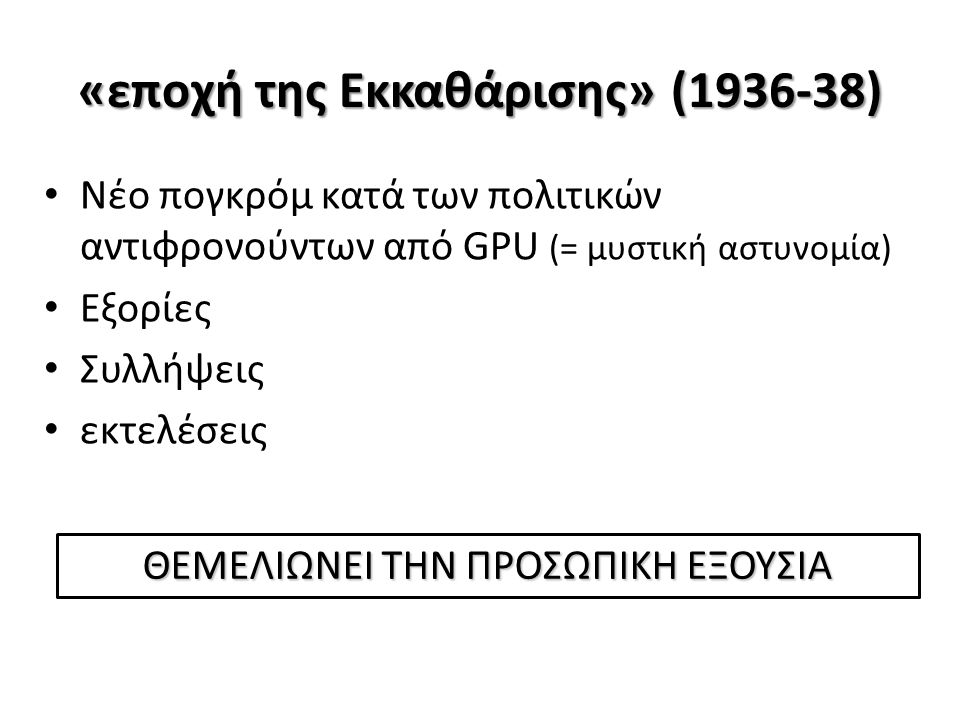 «εποχή της Εκκαθάρισης» (1936-38) Νέο πογκρόμ κατά των πολιτικών αντιφρονούντων από GPU (= μυστική αστυνομία) Εξορίες Συλλήψεις εκτελέσεις ΘΕΜΕΛΙΩΝΕΙ ΤΗΝ ΠΡΟΣΩΠΙΚΗ ΕΞΟΥΣΙΑ