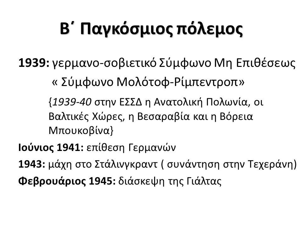 Β΄ Παγκόσμιος πόλεμος 1939: γερμανο-σοβιετικό Σύμφωνο Μη Επιθέσεως « Σύμφωνο Μολότοφ-Ρίμπεντροπ» {1939-40 στην ΕΣΣΔ η Ανατολική Πολωνία, οι Βαλτικές Χώρες, η Βεσαραβία και η Βόρεια Μπουκοβίνα} Ιούνιος 1941: επίθεση Γερμανών 1943: μάχη στο Στάλινγκραντ ( συνάντηση στην Τεχεράνη) Φεβρουάριος 1945: διάσκεψη της Γιάλτας