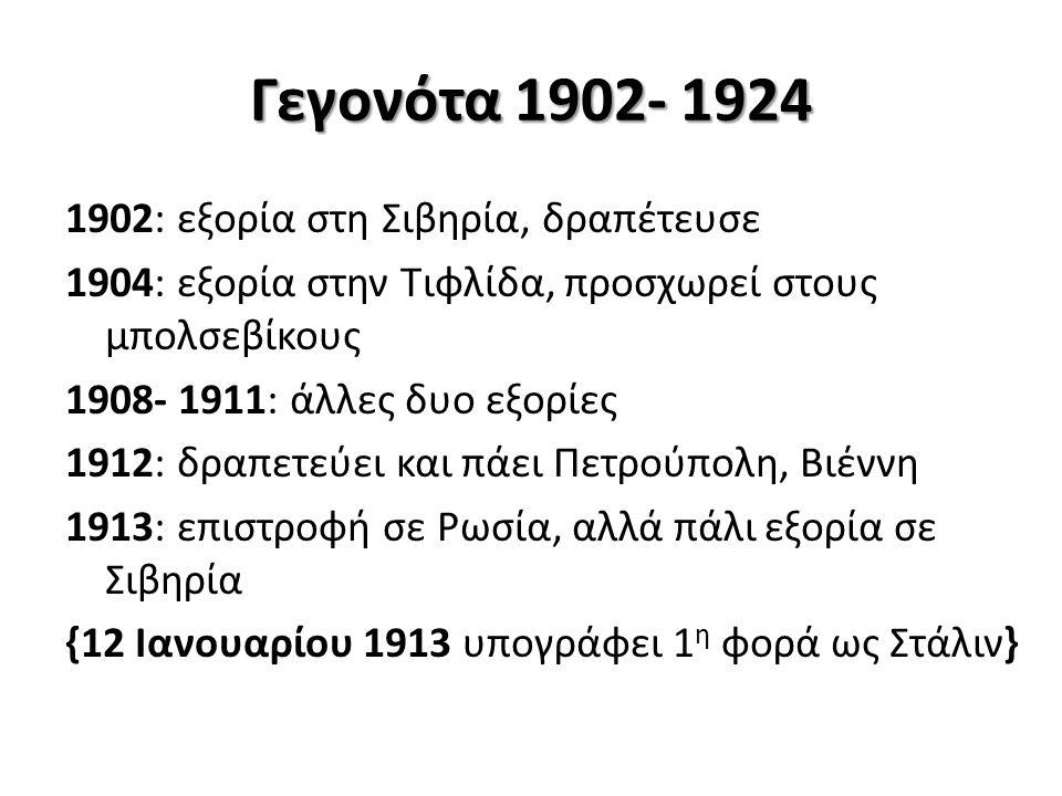 Γεγονότα 1902- 1924 1902: εξορία στη Σιβηρία, δραπέτευσε 1904: εξορία στην Τιφλίδα, προσχωρεί στους μπολσεβίκους 1908- 1911: άλλες δυο εξορίες 1912: δραπετεύει και πάει Πετρούπολη, Βιέννη 1913: επιστροφή σε Ρωσία, αλλά πάλι εξορία σε Σιβηρία {12 Ιανουαρίου 1913 υπογράφει 1 η φορά ως Στάλιν}