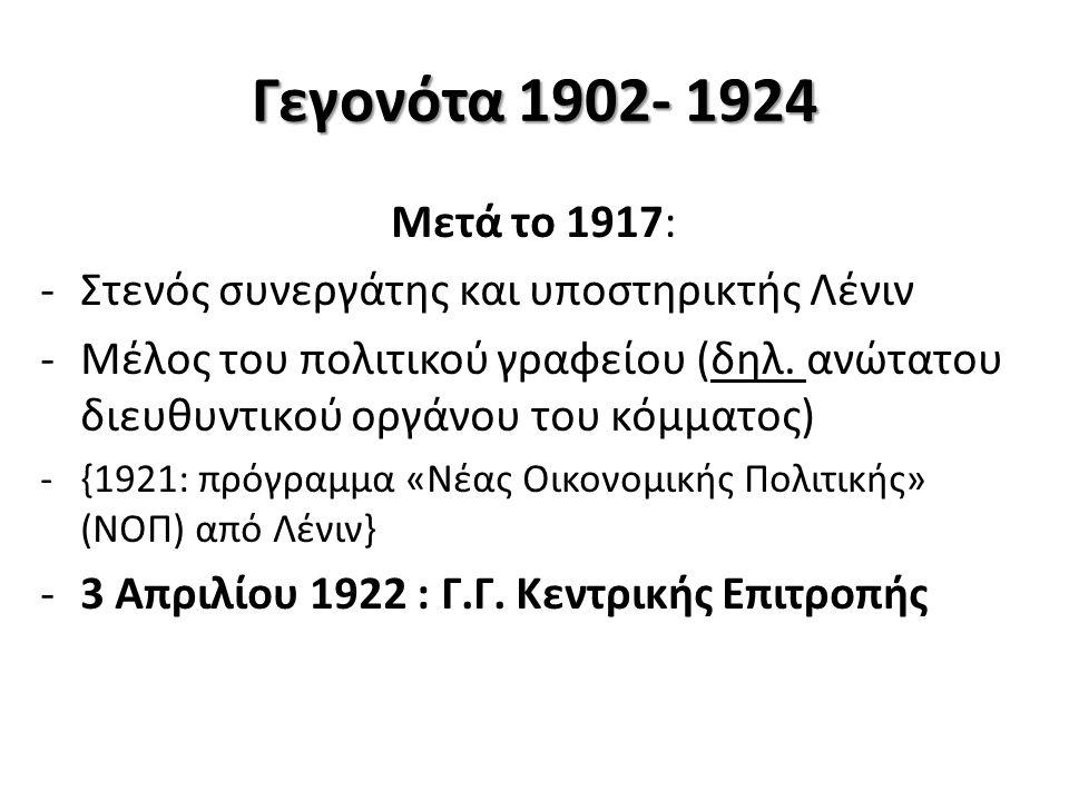 Γεγονότα 1902- 1924 Μετά το 1917: -Στενός συνεργάτης και υποστηρικτής Λένιν -Μέλος του πολιτικού γραφείου (δηλ. ανώτατου διευθυντικού οργάνου του κόμμ