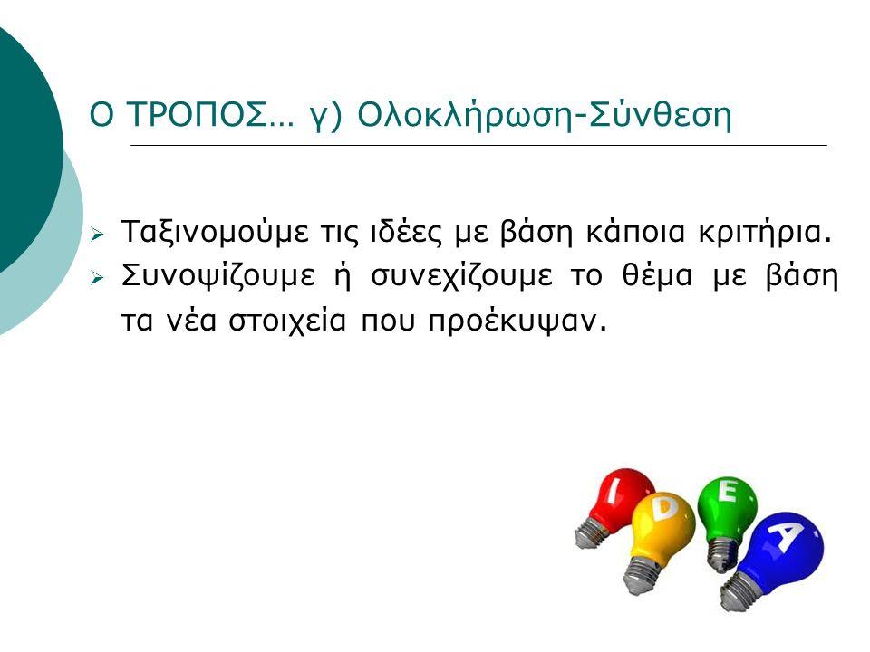 Ο ΤΡΟΠΟΣ… γ) Ολοκλήρωση-Σύνθεση  Ταξινομούμε τις ιδέες με βάση κάποια κριτήρια.