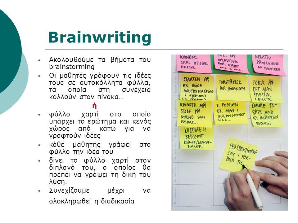 Brainwriting Ακολουθούμε τα βήματα του brainstorming Οι μαθητές γράφουν τις ιδέες τους σε αυτοκόλλητα φύλλα, τα οποία στη συνέχεια κολλούν στον πίνακα…ή φύλλο χαρτί στο οποίο υπάρχει το ερώτημα και κενός χώρος από κάτω για να γραφτούν ιδέες κάθε μαθητής γράφει στο φύλλο την ιδέα του δίνει το φύλλο χαρτί στον διπλανό του, ο οποίος θα πρέπει να γράψει τη δική του λύση.