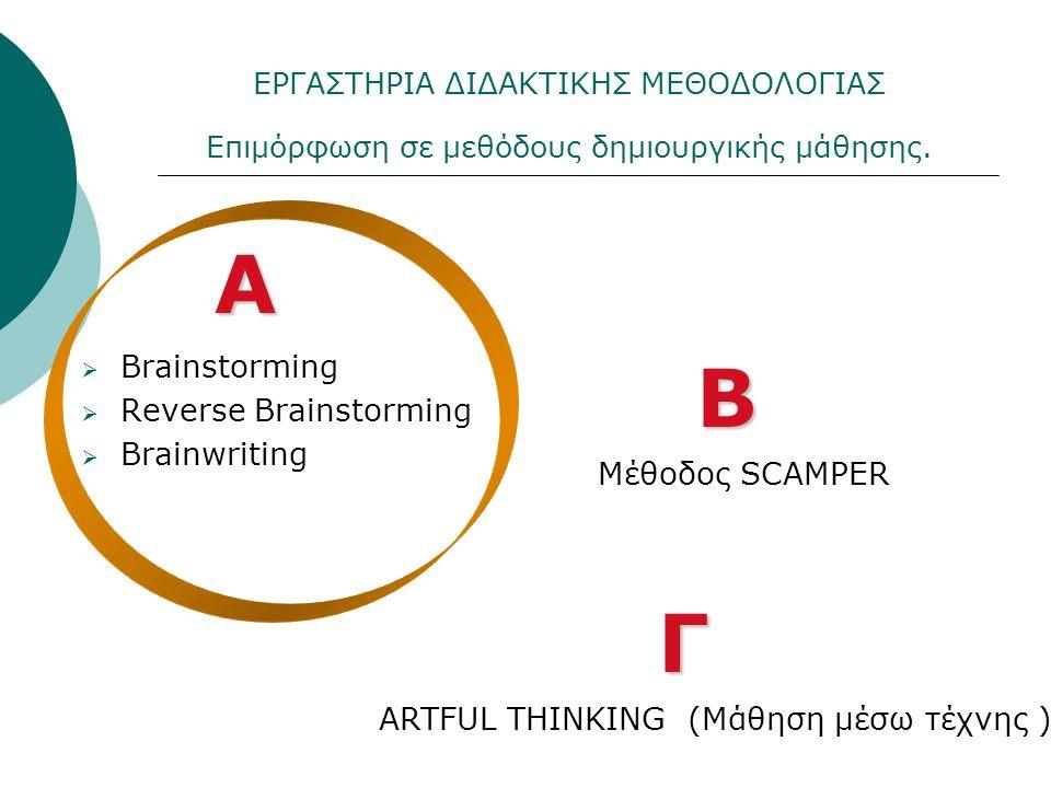  Brainstorming  Reverse Brainstorming  Brainwriting Α Μέθοδος SCAMPER ARTFUL THINKING (Μάθηση μέσω τέχνης ) Β Γ ΕΡΓΑΣΤΗΡΙΑ ΔΙΔΑΚΤΙΚΗΣ ΜΕΘΟΔΟΛΟΓΙΑΣ Επιμόρφωση σε μεθόδους δημιουργικής μάθησης.