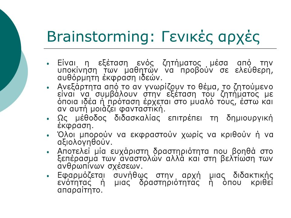 Brainstorming: Γενικές αρχές Είναι η εξέταση ενός ζητήματος μέσα από την υποκίνηση των μαθητών να προβούν σε ελεύθερη, αυθόρμητη έκφραση ιδεών.