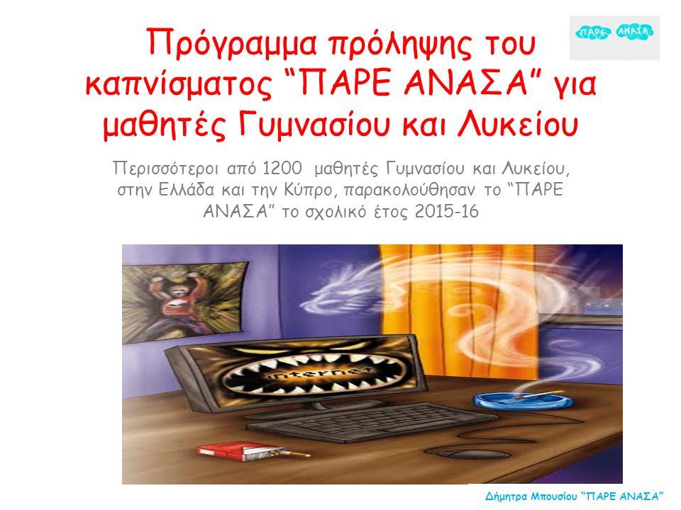Πρόγραμμα πρόληψης του καπνίσματος ΠΑΡΕ ΑΝΑΣΑ για μαθητές Γυμνασίου και Λυκείου Περισσότεροι από 1200 μαθητές Γυμνασίου και Λυκείου, στην Ελλάδα και την Κύπρο, παρακολούθησαν το ΠΑΡΕ ΑΝΑΣΑ το σχολικό έτος 2015-16 Δήμητρα Μπουσίου ΠΑΡΕ ΑΝΑΣΑ