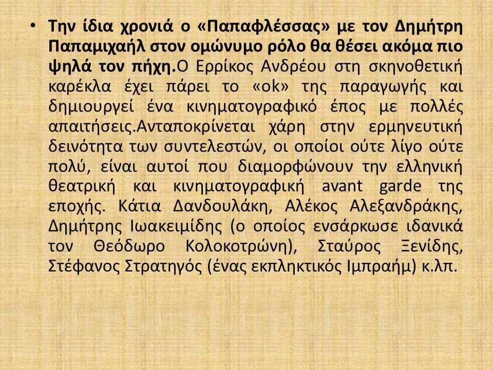 Την ίδια χρονιά ο «Παπαφλέσσας» με τον Δημήτρη Παπαμιχαήλ στον ομώνυμο ρόλο θα θέσει ακόμα πιο ψηλά τον πήχη.Ο Ερρίκος Ανδρέου στη σκηνοθετική καρέκλα