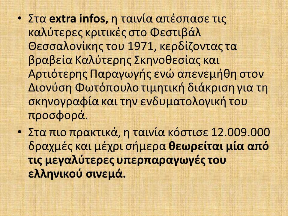Στα extra infos, η ταινία απέσπασε τις καλύτερες κριτικές στο Φεστιβάλ Θεσσαλονίκης του 1971, κερδίζοντας τα βραβεία Καλύτερης Σκηνοθεσίας και Αρτιότερης Παραγωγής ενώ απενεμήθη στον Διονύση Φωτόπουλο τιμητική διάκριση για τη σκηνογραφία και την ενδυματολογική του προσφορά.