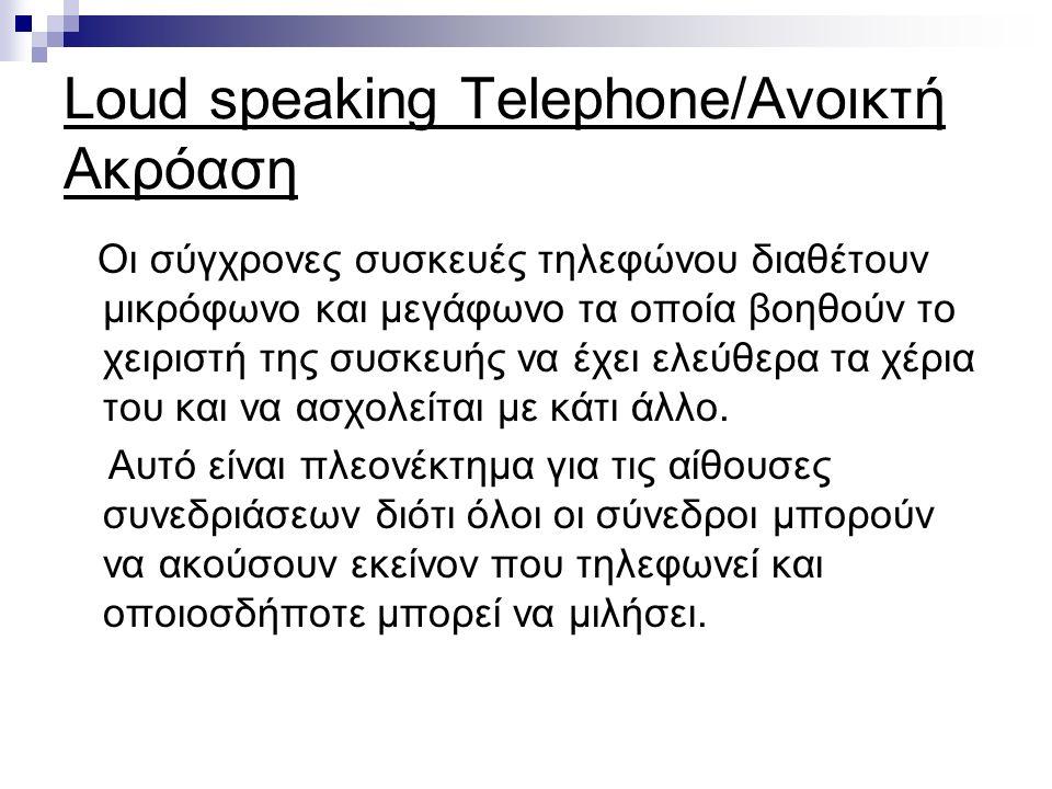 Loud speaking Telephone/Ανοικτή Ακρόαση Οι σύγχρονες συσκευές τηλεφώνου διαθέτουν μικρόφωνο και μεγάφωνο τα οποία βοηθούν το χειριστή της συσκευής να έχει ελεύθερα τα χέρια του και να ασχολείται με κάτι άλλο.