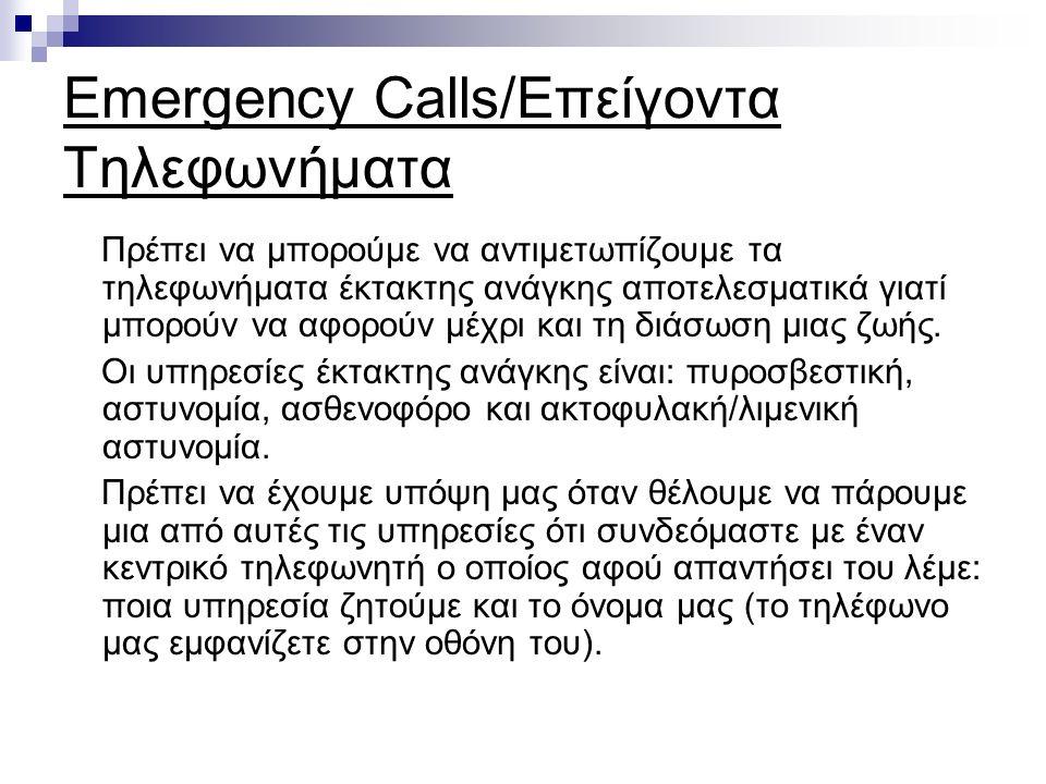 Emergency Calls/Επείγοντα Τηλεφωνήματα Πρέπει να μπορούμε να αντιμετωπίζουμε τα τηλεφωνήματα έκτακτης ανάγκης αποτελεσματικά γιατί μπορούν να αφορούν μέχρι και τη διάσωση μιας ζωής.