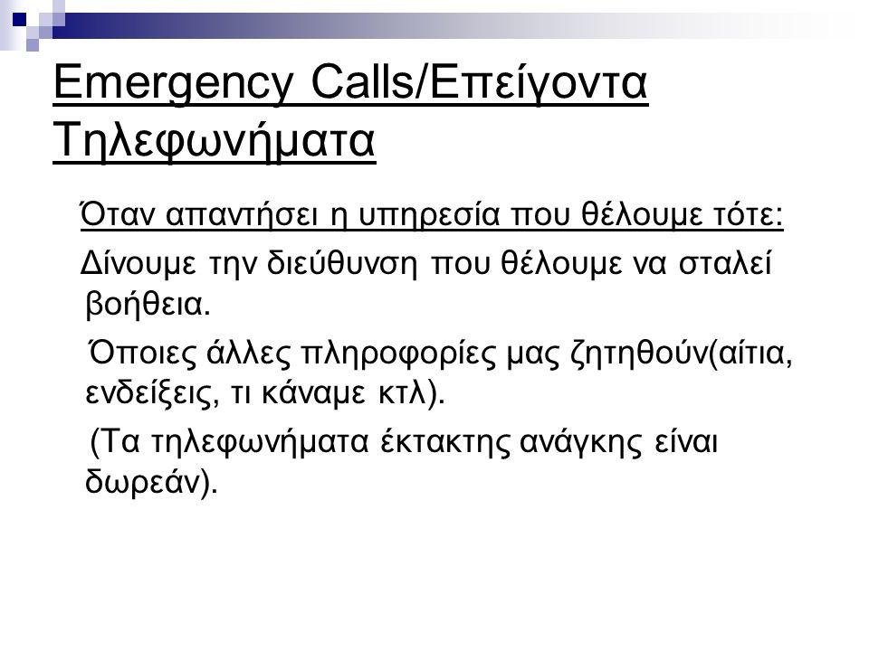 Emergency Calls/Επείγοντα Τηλεφωνήματα Όταν απαντήσει η υπηρεσία που θέλουμε τότε: Δίνουμε την διεύθυνση που θέλουμε να σταλεί βοήθεια.