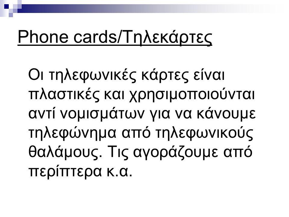 Phone cards/Τηλεκάρτες Οι τηλεφωνικές κάρτες είναι πλαστικές και χρησιμοποιούνται αντί νομισμάτων για να κάνουμε τηλεφώνημα από τηλεφωνικούς θαλάμους.