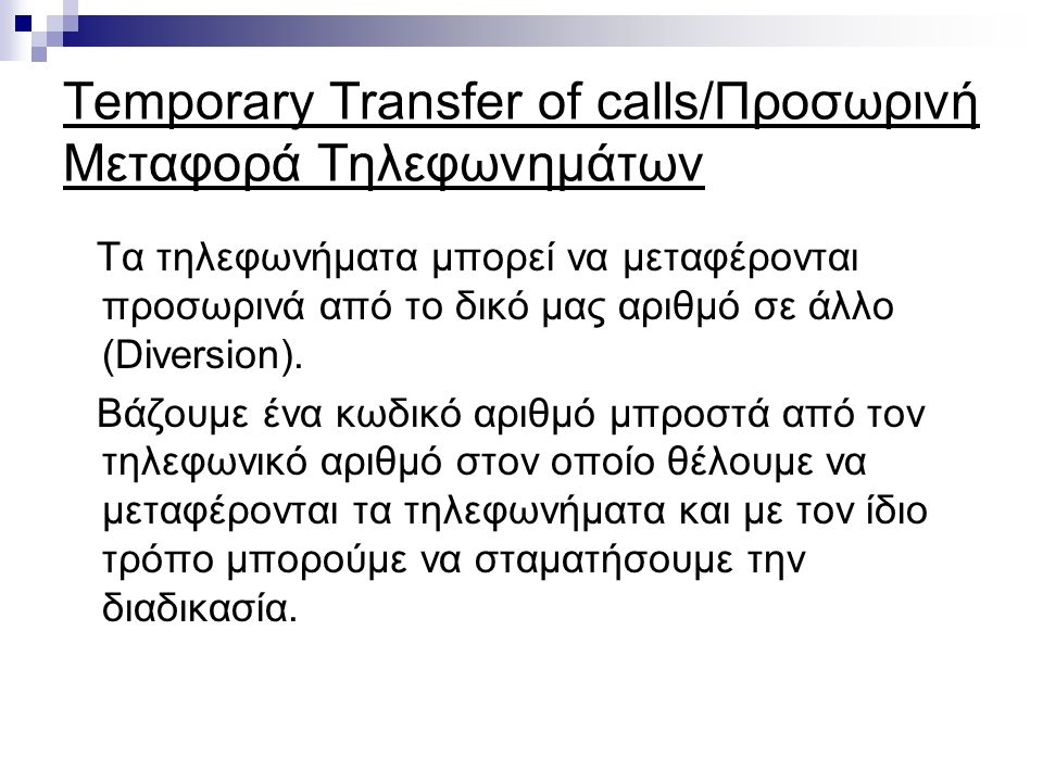 Temporary Transfer of calls/Προσωρινή Μεταφορά Τηλεφωνημάτων Τα τηλεφωνήματα μπορεί να μεταφέρονται προσωρινά από το δικό μας αριθμό σε άλλο (Diversion).