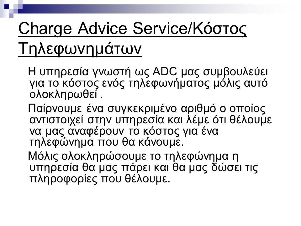 Charge Advice Service/Κόστος Τηλεφωνημάτων Η υπηρεσία γνωστή ως ADC μας συμβουλεύει για το κόστος ενός τηλεφωνήματος μόλις αυτό ολοκληρωθεί.