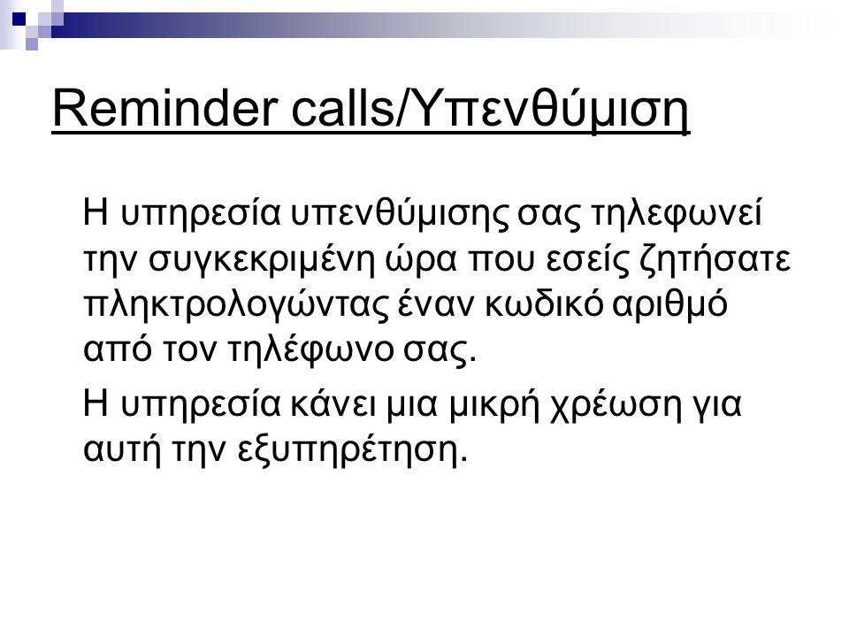 Reminder calls/Υπενθύμιση Η υπηρεσία υπενθύμισης σας τηλεφωνεί την συγκεκριμένη ώρα που εσείς ζητήσατε πληκτρολογώντας έναν κωδικό αριθμό από τον τηλέφωνο σας.