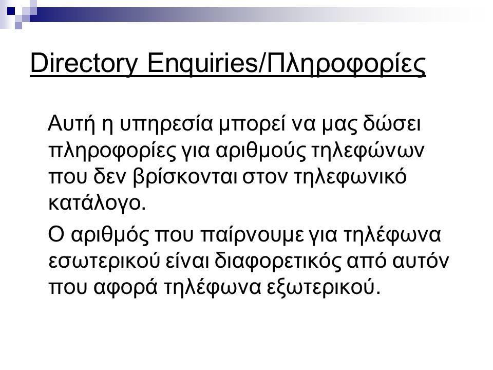 Directory Enquiries/Πληροφορίες Αυτή η υπηρεσία μπορεί να μας δώσει πληροφορίες για αριθμούς τηλεφώνων που δεν βρίσκονται στον τηλεφωνικό κατάλογο.