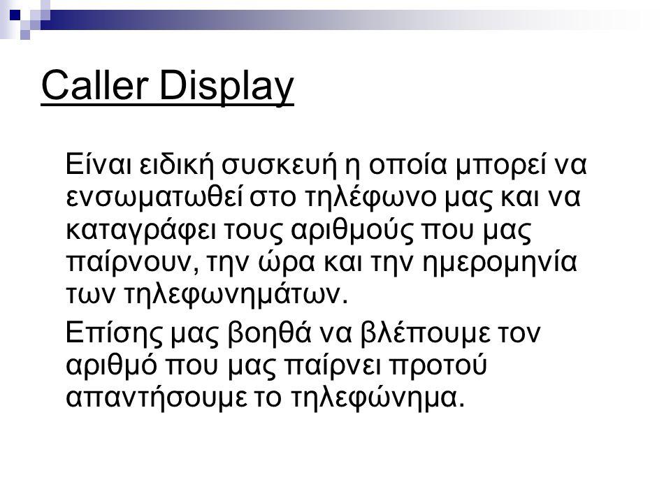 Caller Display Είναι ειδική συσκευή η οποία μπορεί να ενσωματωθεί στο τηλέφωνο μας και να καταγράφει τους αριθμούς που μας παίρνουν, την ώρα και την ημερομηνία των τηλεφωνημάτων.