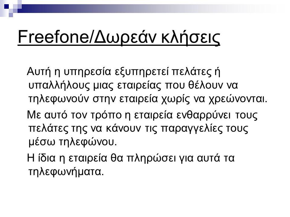 Freefone/Δωρεάν κλήσεις Αυτή η υπηρεσία εξυπηρετεί πελάτες ή υπαλλήλους μιας εταιρείας που θέλουν να τηλεφωνούν στην εταιρεία χωρίς να χρεώνονται.