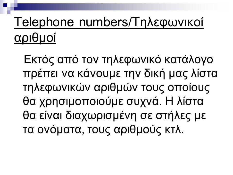Telephone numbers/Τηλεφωνικοί αριθμοί Εκτός από τον τηλεφωνικό κατάλογο πρέπει να κάνουμε την δική μας λίστα τηλεφωνικών αριθμών τους οποίους θα χρησιμοποιούμε συχνά.