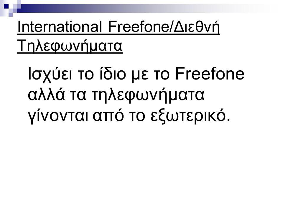International Freefone/Διεθνή Τηλεφωνήματα Ισχύει το ίδιο με το Freefone αλλά τα τηλεφωνήματα γίνονται από το εξωτερικό.