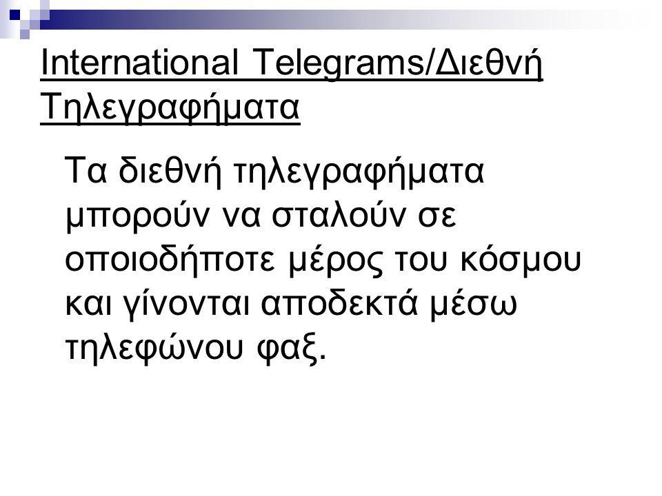 International Telegrams/Διεθνή Τηλεγραφήματα Τα διεθνή τηλεγραφήματα μπορούν να σταλούν σε οποιοδήποτε μέρος του κόσμου και γίνονται αποδεκτά μέσω τηλεφώνου φαξ.