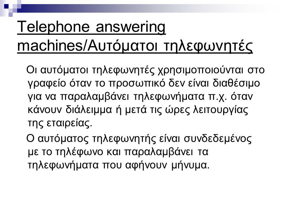 Telephone answering machines/Αυτόματοι τηλεφωνητές Οι αυτόματοι τηλεφωνητές χρησιμοποιούνται στο γραφείο όταν το προσωπικό δεν είναι διαθέσιμο για να παραλαμβάνει τηλεφωνήματα π.χ.