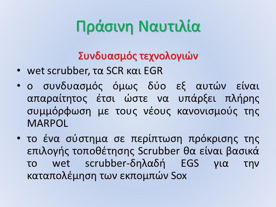Πράσινη Ναυτιλία Συνδυασμός τεχνολογιών wet scrubber, τα SCR και EGR ο συνδυασμός όμως δύο εξ αυτών είναι απαραίτητος έτσι ώστε να υπάρξει πλήρης συμμόρφωση με τους νέους κανονισμούς της MARPOL το ένα σύστημα σε περίπτωση πρόκρισης της επιλογής τοποθέτησης Scrubber θα είναι βασικά το wet scrubber-δηλαδή EGS για την καταπολέμηση των εκπομπών Sox