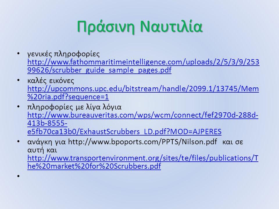 Πράσινη Ναυτιλία γενικές πληροφορίες http://www.fathommaritimeintelligence.com/uploads/2/5/3/9/253 99626/scrubber_guide_sample_pages.pdf http://www.fathommaritimeintelligence.com/uploads/2/5/3/9/253 99626/scrubber_guide_sample_pages.pdf καλές εικόνες http://upcommons.upc.edu/bitstream/handle/2099.1/13745/Mem %20ria.pdf?sequence=1 http://upcommons.upc.edu/bitstream/handle/2099.1/13745/Mem %20ria.pdf?sequence=1 πληροφορίες με λίγα λόγια http://www.bureauveritas.com/wps/wcm/connect/fef2970d-288d- 413b-8555- e5fb70ca13b0/ExhaustScrubbers_LD.pdf?MOD=AJPERES http://www.bureauveritas.com/wps/wcm/connect/fef2970d-288d- 413b-8555- e5fb70ca13b0/ExhaustScrubbers_LD.pdf?MOD=AJPERES ανάγκη για http://www.bpoports.com/PPTS/Nilson.pdf και σε αυτή και http://www.transportenvironment.org/sites/te/files/publications/T he%20market%20for%20Scrubbers.pdf http://www.transportenvironment.org/sites/te/files/publications/T he%20market%20for%20Scrubbers.pdf