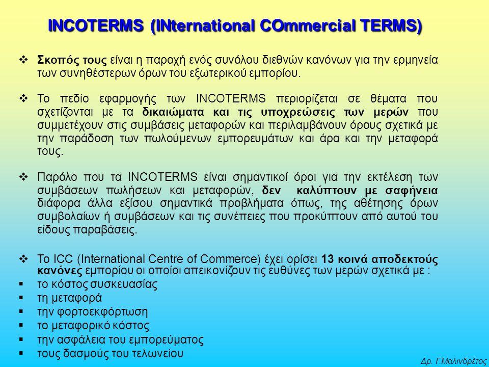 Δρ. Γ.Μαλινδρέτος INCOTERMS (INternational COmmercial TERMS)  Σκοπός τους είναι η παροχή ενός συνόλου διεθνών κανόνων για την ερμηνεία των συνηθέστερ