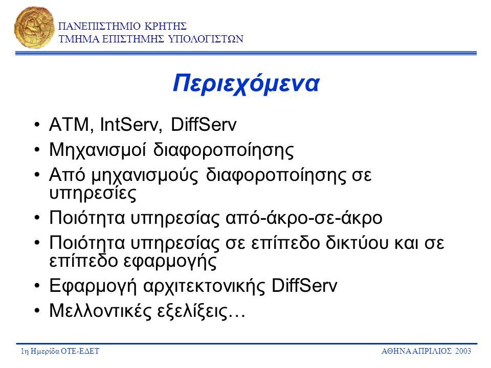 1η Ημερίδα ΟΤΕ-ΕΔΕΤΑΘΗΝΑ ΑΠΡΙΛΙΟΣ 2003 ΠΑΝΕΠΙΣΤΗΜΙΟ ΚΡΗΤΗΣ ΤΜΗΜΑ ΕΠΙΣΤΗΜΗΣ ΥΠΟΛΟΓΙΣΤΩΝ Θέματα εφαρμογής αρχιτεκτονικής DiffServ Διαλειτουργία μεταξύ παρόχων (inter- domain) –Πρότυπα, υλοποιήσεις, συμφωνίες διασύνδεσης Παρακολούθηση & μέτρηση QoS/SLA Billing, accounting, pricing Ασφάλεια και ταυτοποίηση Διαχείριση SLAs & πολιτικών