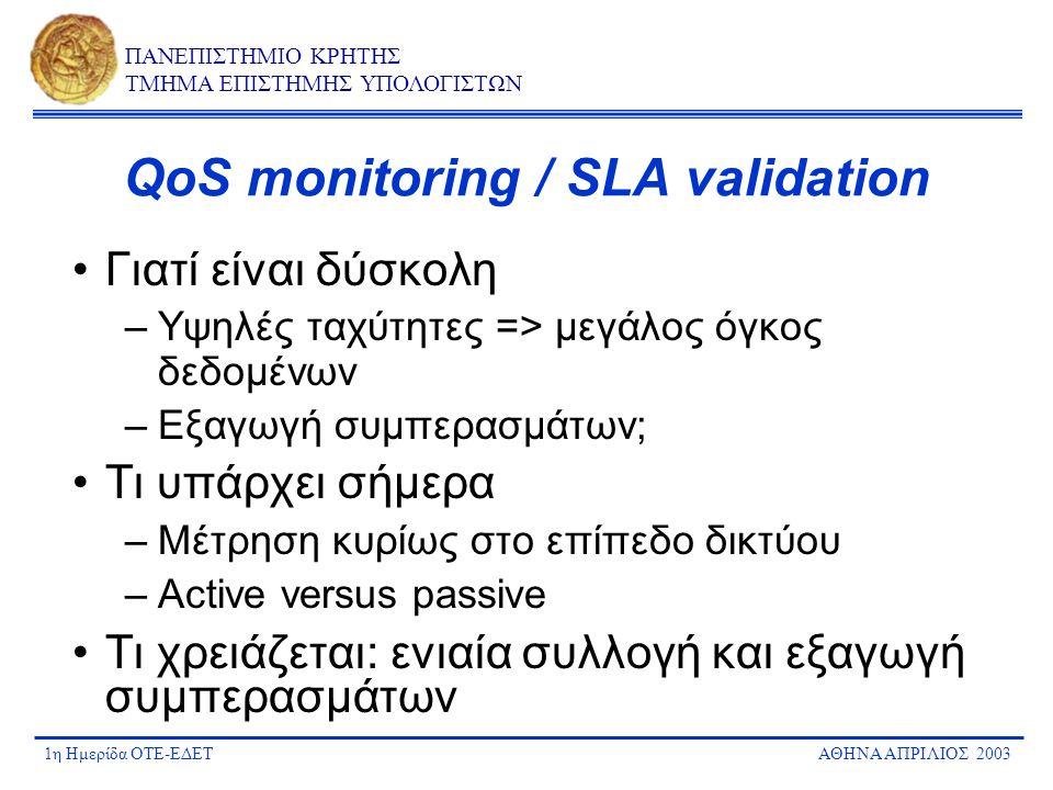 1η Ημερίδα ΟΤΕ-ΕΔΕΤΑΘΗΝΑ ΑΠΡΙΛΙΟΣ 2003 ΠΑΝΕΠΙΣΤΗΜΙΟ ΚΡΗΤΗΣ ΤΜΗΜΑ ΕΠΙΣΤΗΜΗΣ ΥΠΟΛΟΓΙΣΤΩΝ QoS monitoring / SLA validation Γιατί είναι δύσκολη –Υψηλές ταχ