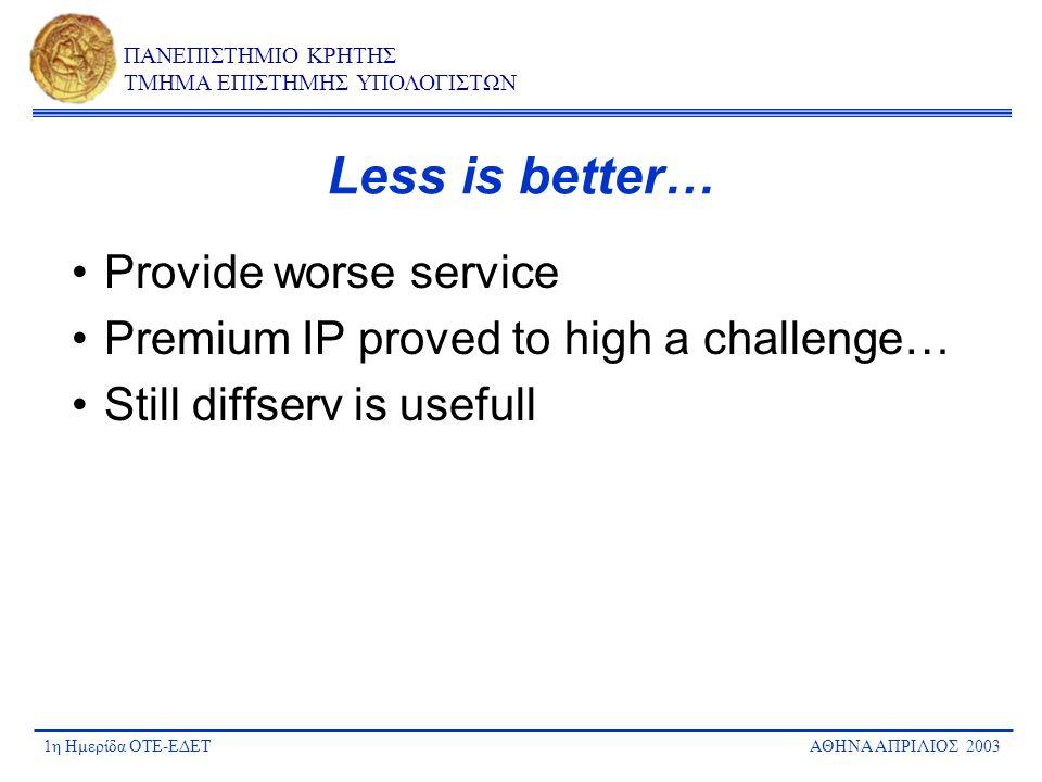1η Ημερίδα ΟΤΕ-ΕΔΕΤΑΘΗΝΑ ΑΠΡΙΛΙΟΣ 2003 ΠΑΝΕΠΙΣΤΗΜΙΟ ΚΡΗΤΗΣ ΤΜΗΜΑ ΕΠΙΣΤΗΜΗΣ ΥΠΟΛΟΓΙΣΤΩΝ Less is better… Provide worse service Premium IP proved to high