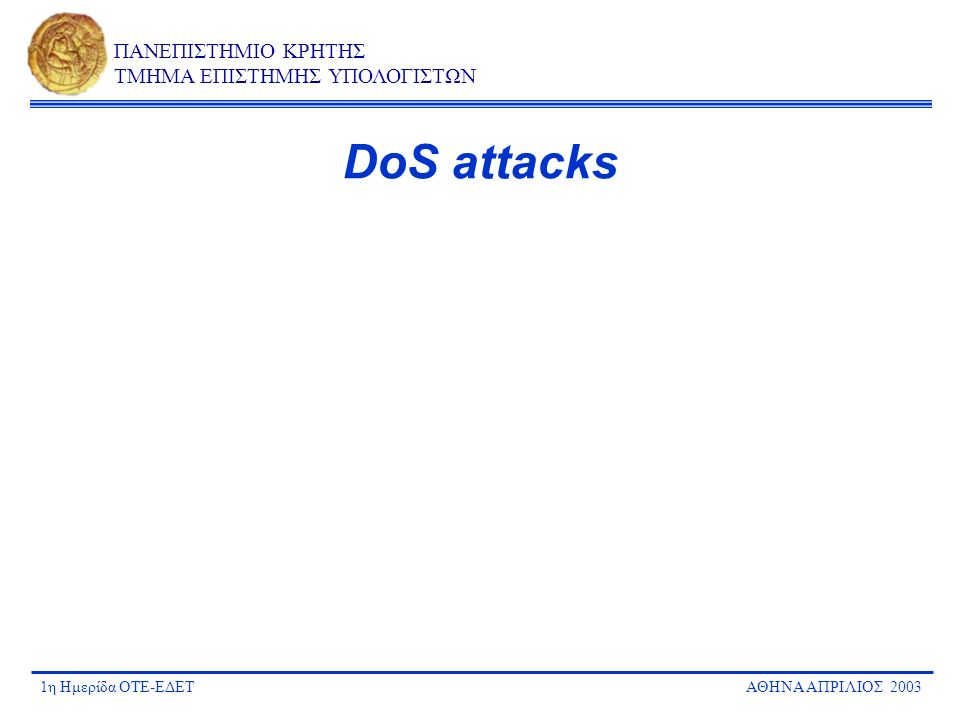 1η Ημερίδα ΟΤΕ-ΕΔΕΤΑΘΗΝΑ ΑΠΡΙΛΙΟΣ 2003 ΠΑΝΕΠΙΣΤΗΜΙΟ ΚΡΗΤΗΣ ΤΜΗΜΑ ΕΠΙΣΤΗΜΗΣ ΥΠΟΛΟΓΙΣΤΩΝ DoS attacks