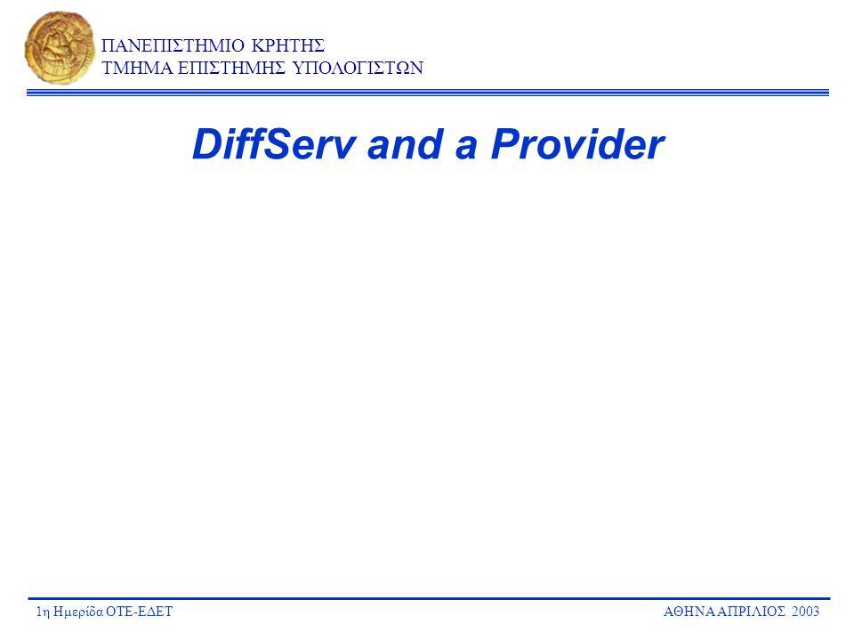 1η Ημερίδα ΟΤΕ-ΕΔΕΤΑΘΗΝΑ ΑΠΡΙΛΙΟΣ 2003 ΠΑΝΕΠΙΣΤΗΜΙΟ ΚΡΗΤΗΣ ΤΜΗΜΑ ΕΠΙΣΤΗΜΗΣ ΥΠΟΛΟΓΙΣΤΩΝ DiffServ and a Provider